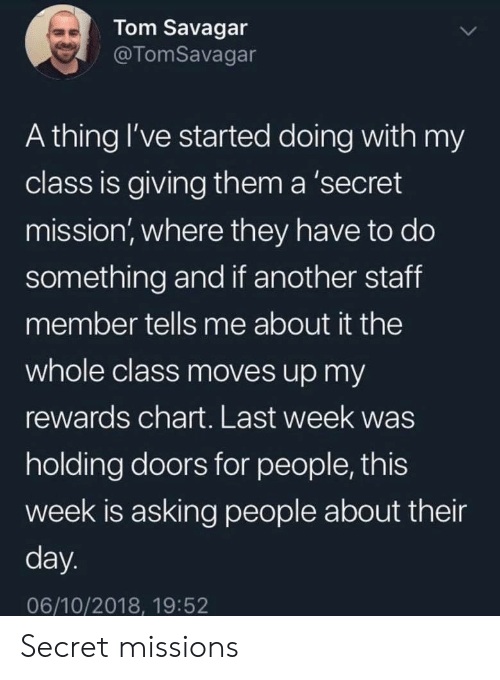 Asking, Another, and Secret: Tom Savagar  @TomSavagar  A thing I've started doing with my  class is giving them a 'secret  mission, where they have to do  something and if another staff  member tells me about it the  whole class moves up my  rewards chart. Last week was  holding doors for people, this  week is asking people about their  day.  06/10/2018, 19:52 Secret missions
