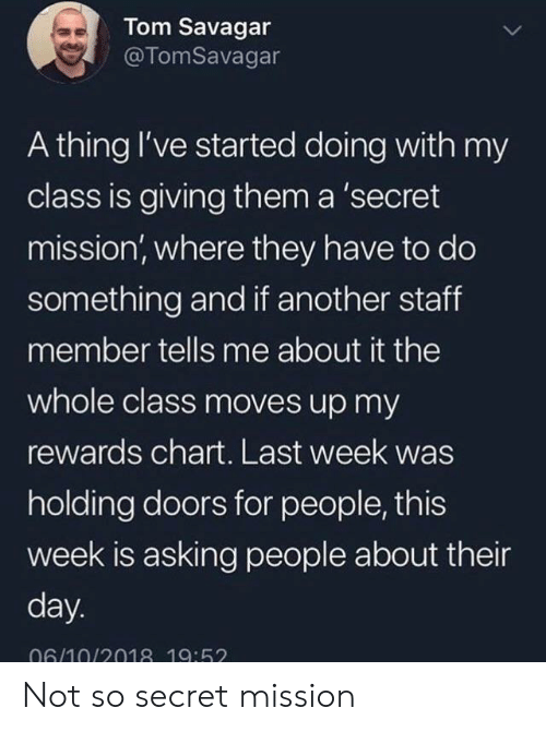 Asking, Another, and Secret: Tom Savagar  @TomSavagar  A thing I've started doing with my  class is giving them a 'secret  mission, where they have to do  something and if another staff  member tells me about it the  whole class moves up my  rewards chart. Last week was  holding doors for people, this  week is asking people about their  day.  06/10/2018 19:52 Not so secret mission