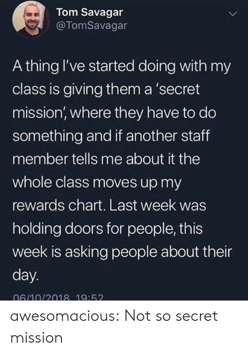 Chart: Tom Savagar  @TomSavagar  A thing I've started doing with my  class is giving them a 'secret  mission, where they have to do  something and if another staff  member tells me about it the  whole class moves up my  rewards chart. Last week was  holding doors for people, this  week is asking people about their  day.  06/10/2018 19:52 awesomacious:  Not so secret mission