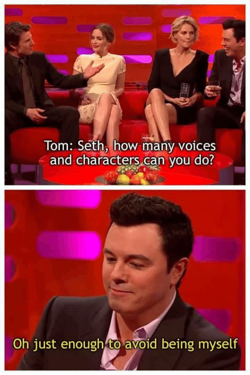 How, Can, and Seth: Tom: Seth, how many voices  and characters,can vou do?  Oh just enough to avoid being myself