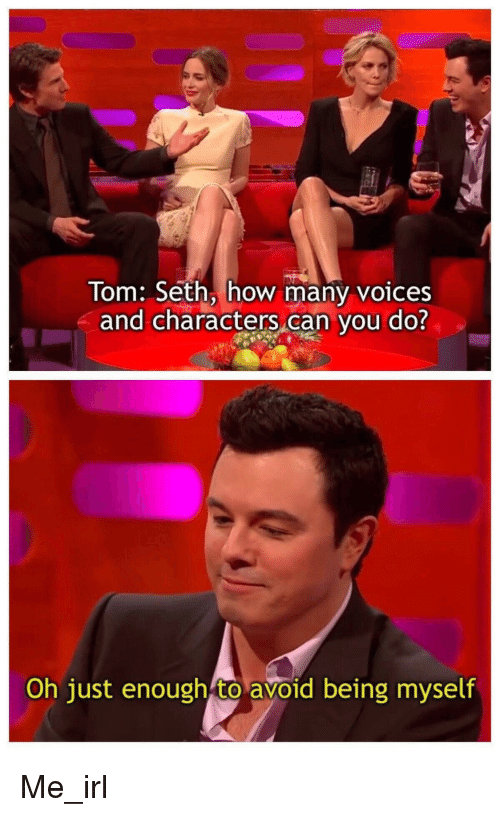 Irl, Me IRL, and How: Tom: Seth, how many voices  and characters can you do?  Oh just enough to avoid being myself Me_irl