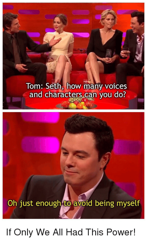 Power, How, and Can: Tom: Seth, how many voices  and characters can you do?  Oh just enough to avoid being myself If Only We All Had This Power!