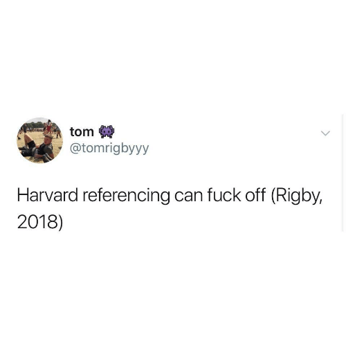 Fuck, Harvard, and Can: tom  @tomrigbyyy  Harvard referencing can fuck off (Rigby.  2018)