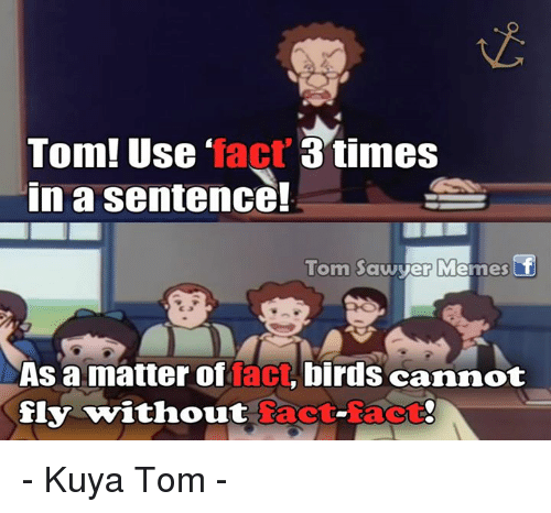 Kuya: Tom! Use fact  3 times  In a sentence!  Tom Sawy  Me  er Imes  As a matter of  fact  birds cannot  fly without  Tact-Tact - Kuya Tom -