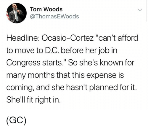 "Memes, 🤖, and Shell: Tom Woods  @ThomasEWoods  Headline: Ocasio-Cortez ""can't afford  to move to D.C. before her job in  Congress starts."" So she's known for  many months that this expense is  coming, and she hasn't planned for it.  She'll fit right in (GC)"