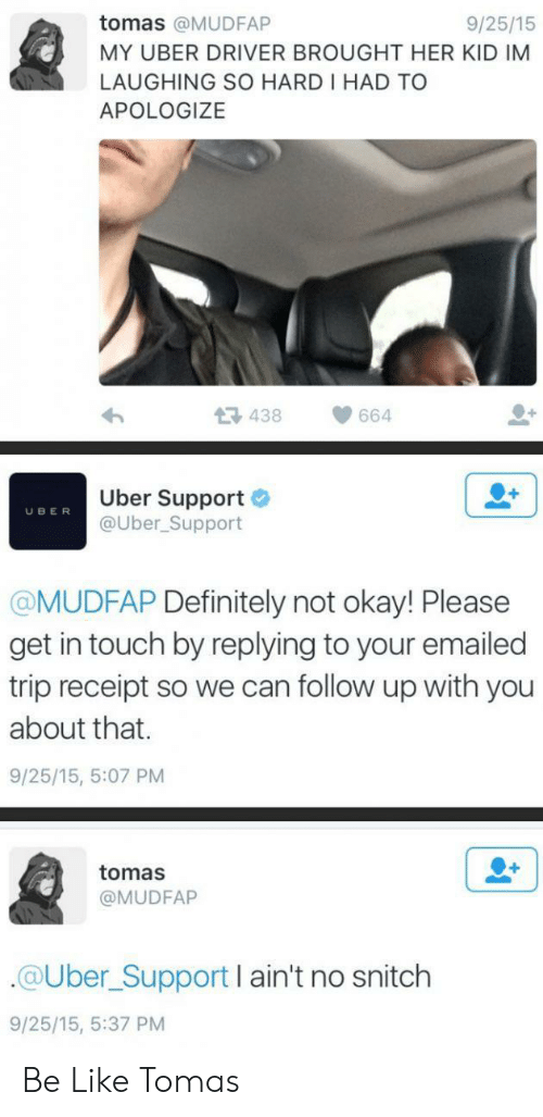 Not Okay: tomas @MUDFAP  9/25/15  MY UBER DRIVER BROUGHT HER KID IM  LAUGHING SO HARD I HAD TO  APOLOGIZE  438  664  Uber Support  @Uber_Support  UBER  @MUDFAP Definitely not okay! Please  get in touch by replying to your emailed  trip receipt so we can follow up with you  about that.  9/25/15, 5:07 PM  tomas  @MUDFAP  @Uber_Support I ain't no snitch  9/25/15, 5:37 PM Be Like Tomas