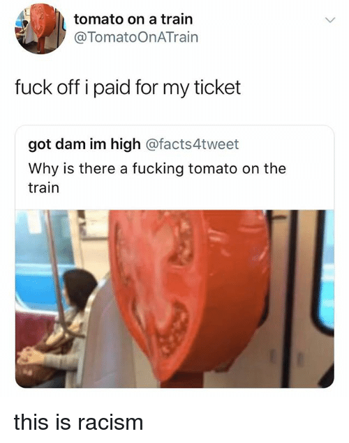 Fucking, Racism, and Fuck: tomato on a train  @TomatoOnATrain  fuck off i paid for my ticket  got dam im high @facts4tweet  Why is there a fucking tomato on the  train this is racism