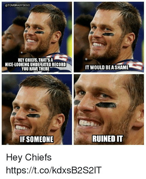 Memes, Chiefs, and Record: @TOMBRADYSEGO  HEY CHIEFS.THATSA*  NICE-LOOKING UNDEFEATED RECORD  YOU HAVE THERE  IT WOULD BEA SHAME  IFSOMEONE  RUINED IT Hey Chiefs https://t.co/kdxsB2S2lT