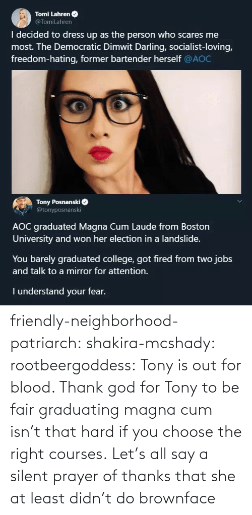 Herself: Tomi Lahren O  @TomiLahren  I decided to dress up as the person who scares me  most. The Democratic Dimwit Darling, socialist-loving,  freedom-hating, former bartender herself @AOC  Tony Posnanski  @tonyposnanski  AOC graduated Magna Cum Laude from Boston  University and won her election in a landslide.  You barely graduated college, got fired from two jobs  and talk to a mirror for attention.  I understand your fear. friendly-neighborhood-patriarch:  shakira-mcshady:  rootbeergoddess: Tony is out for blood.    Thank god for Tony  to be fair graduating magna cum isn't that hard if you choose the right courses.   Let's all say a silent prayer of thanks that she at least didn't do brownface