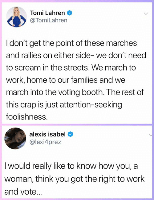 Memes, Scream, and Streets: Tomi Lahren  @TomiLahren  I don't get the point of these marches  and rallies on either side- we don't need  to scream in the streets. We march to  work, home to our families and we  march into the voting booth. The rest of  this crap is just attention-seeking  foolishness.  alexis isabel  @lexi4prez  I would really like to know how you, a  woman, think you got the right to work  and vote.