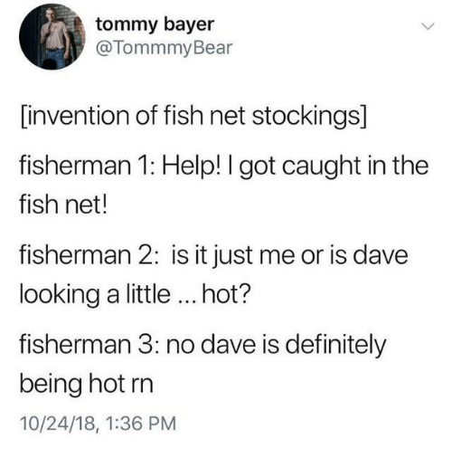 Definitely, Fish, and Help: tommy bayer  @TommmyBear  [invention of fish net stockings]  fisherman 1: Help! I got caught in the  fish net!  fisherman 2: is it just me or is dave  looking a little ...hot?  fisherman 3: no dave is definitely  being hot rn  10/24/18, 1:36 PM