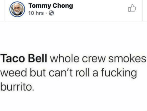 Fucking, Taco Bell, and Weed: Tommy Chong  10 hrs  Taco Bell whole crew smokes  weed but can't roll a fucking  burrito.