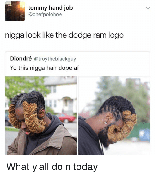 doping: tommy hand job  @chefpolohoe  nigga look like the dodge ram logo  Diondré @troytheblackguy  Yo this nigga hair dope af What y'all doin today