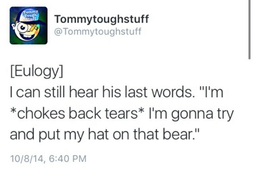 """Bear, Stuff, and Tough: Tommy  Tough  Stuff  Tommytoughstuff  @Tommytoughstuff  [Eulogyl  I can still hear his last words. """"I'm  *chokes back tears* I'm gonna try  and put my hat on that bear.""""  10/8/14, 6:40 PM"""