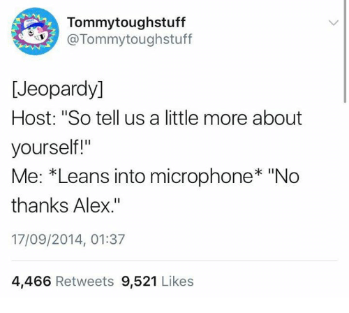 "Jeopardy, Humans of Tumblr, and Microphone: Tommytoughstuff  @Tommytoughstuff  [Jeopardy]  Host: ""So tell us a little more about  yourself!""  Me: *Leans into microphone* ""No  thanks Alex.""  17/09/2014, 01:37  4,466 Retweets 9,521 Likes"