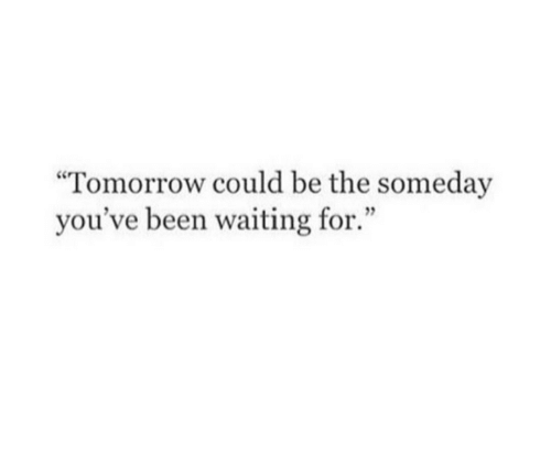 """Tomorrow, Waiting..., and Been: """"Tomorrow could be the someday  you've been waiting for."""""""