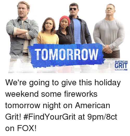 grits: TOMORROW  GRIT  SUNDAYSFOX We're going to give this holiday weekend some fireworks tomorrow night on American Grit! #FindYourGrit at 9pm/8ct on FOX!