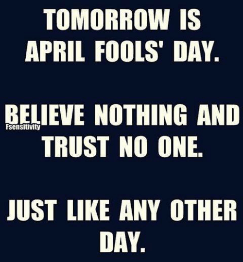 April Fools Day: TOMORROW IS  APRIL FOOLS' DAY  BELIEVE NOTHING ANID  TRUST NO ONE.  sensitivity  JUST LIKE ANY OTHER  DAY.
