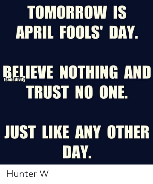 April Fools Day: TOMORROW IS  APRIL FOOLS' DAY  RELIEVE NOTHING AND  TRUST NO ONE  Fsensitivity  JUST LIKE ANY OTHER  DAY Hunter W