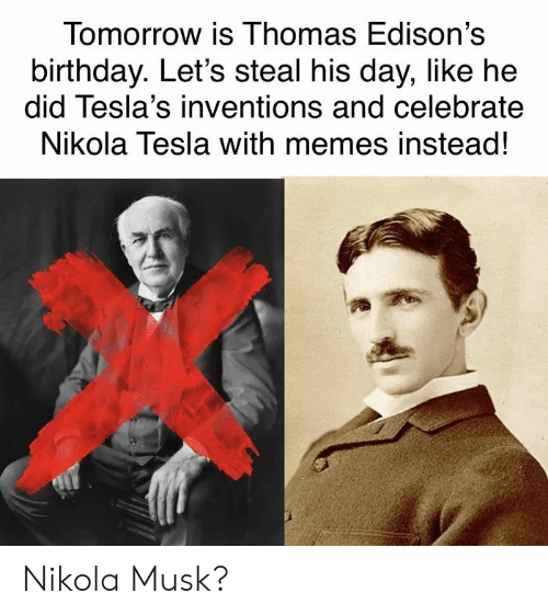 inventions: Tomorrow is Ihomas Edison's  birthday. Let's steal his day, like he  did Tesla's inventions and celebrate  Nikola Tesla with memes instead! Nikola Musk?