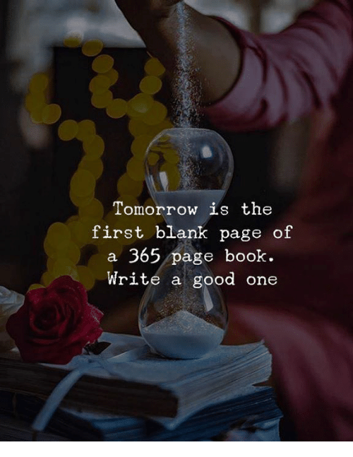 Book, Good, and Tomorrow: Tomorrow is the  first blank page of  a 365 page book.  Write a good one