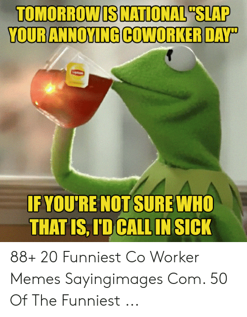 """Memes, Sick, and Com: TOMORROWIS NATIONAL""""SLAP  IF YOU'RE NOT SURE WHO  THAT IS, ID CALL IN SICK 88+ 20 Funniest Co Worker Memes Sayingimages Com. 50 Of The Funniest ..."""