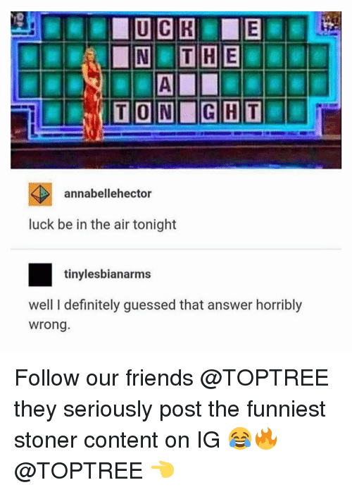 Ght: TON GHT  annabellehector  luck be in the air tonight  tinylesbianarms  well I definitely guessed that answer horribly  wrong Follow our friends @TOPTREE they seriously post the funniest stoner content on IG 😂🔥 @TOPTREE 👈