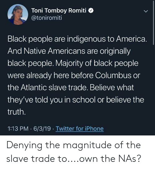 America, Iphone, and Nas: Toni Tomboy Romiti  @toniromiti  Black people are indigenous to America.  And Native Americans are originally  black people. Majority of black people  were already here before Columbus or  the Atlantic slave trade. Believe what  they've told you in school or believe the  truth.  1:13 PM 6/3/19 Twitter for iPhone Denying the magnitude of the slave trade to....own the NAs?