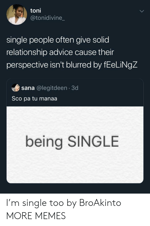 Advice, Dank, and Memes: toni  @tonidivine_  single people often give solid  relationship advice cause their  perspective isn't blurred by fEeLiNgZ  sana @legitdeen 3d  Sco pa tu manaa.  being SINGLE I'm single too by BroAkinto MORE MEMES