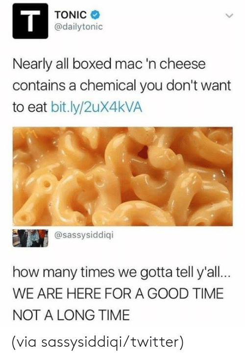 tonic: TONIC  @dailytonic  Nearly all boxed mac  contains a chemical you don't want  to eat bit.ly/2uX4kVA  'n cheese  @sassysiddiqi  how many times we gotta tell y'all..  WE ARE HERE FOR A GOOD TIME  NOT A LONG TIME (via sassysiddiqi/twitter)