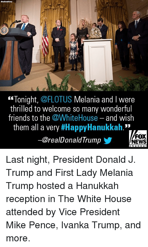 "Friends, Melania Trump, and Memes: ""Tonight, @FLOTUS Melania and l were  thrilled to welcome so many wonderful  friends to the @WhiteHouse and wish  them all a very #HappyHanukkah.""  ー@realDonaldTrump  FOX  NEWS Last night, President Donald J. Trump and First Lady Melania Trump hosted a Hanukkah reception in The White House attended by Vice President Mike Pence, Ivanka Trump, and more."