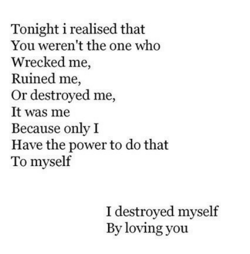 Wrecked: Tonight i realised that  You weren't the one who  Wrecked me,  Ruined me,  Or destroyed me,  It was me  Because only I  Have the power to do that  To myself  I destroyed myself  By loving you