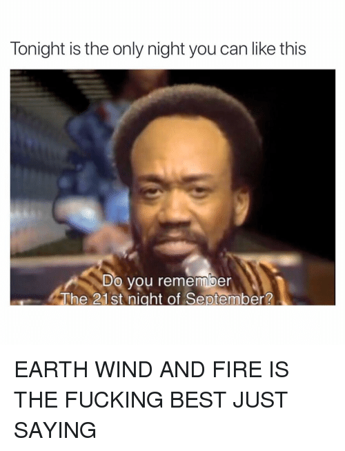 Fire, Fucking, and Funny: Tonight is the only night you can like this  o you remember  The 21st night of September? EARTH WIND AND FIRE IS THE FUCKING BEST JUST SAYING