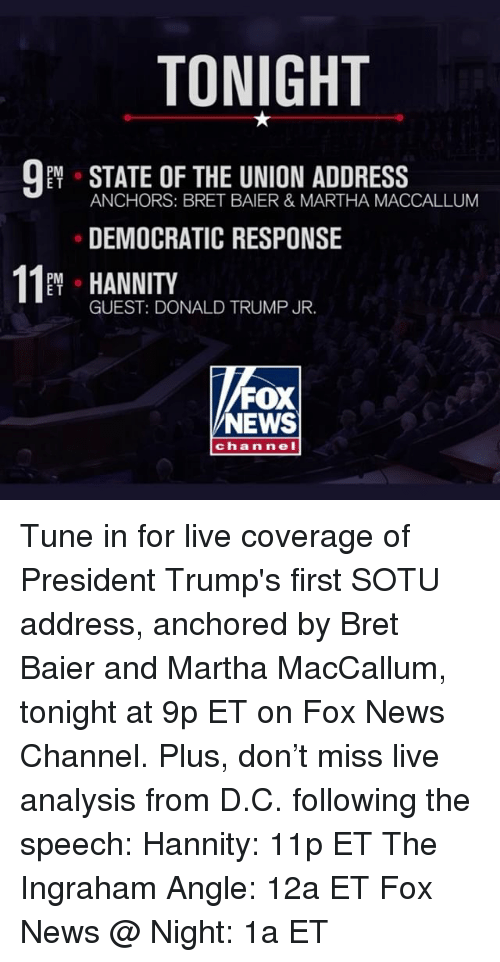Donald Trump, Memes, and News: TONIGHT  PM  E T  ANCHORS: BRET BAIER & MARTHA MACCALLUM  DEMOCRATIC RESPONSE  11 HANNITY  PM o  E T  GUEST: DONALD TRUMP JR.  FOX  NEWS  ch annel Tune in for live coverage of President Trump's first SOTU address, anchored by Bret Baier and Martha MacCallum, tonight at 9p ET on Fox News Channel. Plus, don't miss live analysis from D.C. following the speech: Hannity: 11p ET The Ingraham Angle: 12a ET Fox News @ Night: 1a ET