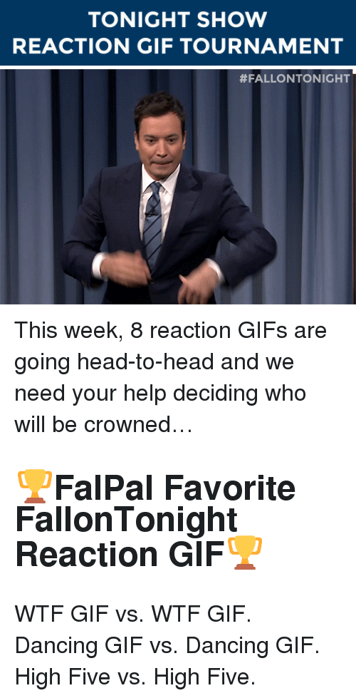 reaction gifs: TONIGHT SHOW  REACTION GIF TOURNAMENT   <p>This week, 8 reaction GIFs are going head-to-head and we need your help deciding who will be crowned…</p><h2>🏆<b>FalPal Favorite FallonTonight Reaction GIF</b>🏆</h2><p>WTF GIF vs. WTF GIF. Dancing GIF vs. Dancing GIF. High Five vs. High Five. </p>