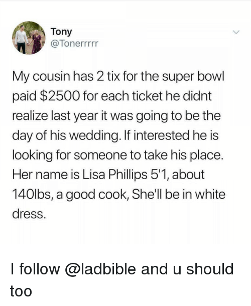 Tix: Tony  7Tonerrrrr  My cousin has 2 tix for the super bowl  paid $2500 for each ticket he didnt  realize last year it was going to be the  day of his wedding. If interested he is  looking for someone to take his place  Her name is Lisa Phillips 51, about  140lbs, a good cook, She'll be in white  dress I follow @ladbible and u should too