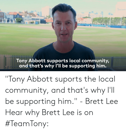 """Community, Dank, and Tony Abbott: Tony Abbott supports local communit  im.  y,  and that's why l'll be supporting h """"Tony Abbott suports the local community, and that's why I'll be supporting him."""" - Brett Lee  Hear why Brett Lee is on #TeamTony:"""
