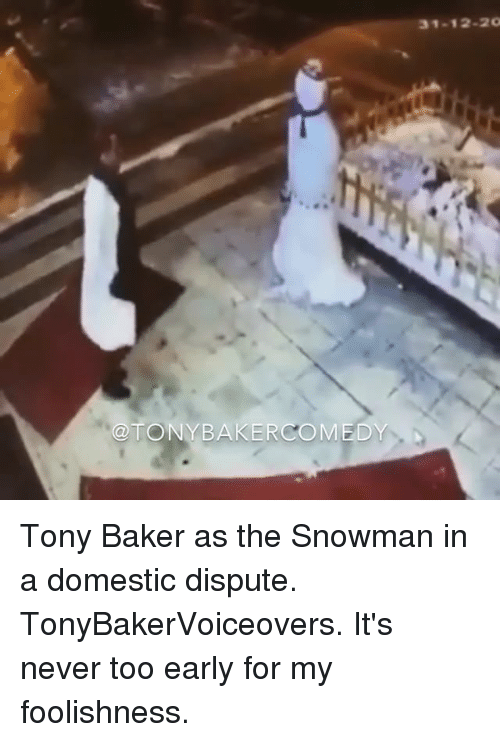 snowmans: @TONY BAKER COMEDY  31-12-2 Tony Baker as the Snowman in a domestic dispute. TonyBakerVoiceovers. It's never too early for my foolishness.