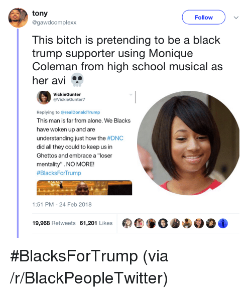 """Being Alone, Bitch, and Blackpeopletwitter: tony  @gawdcomplexx  Follow  This bitch is pretending to be a black  trump supporter using Monique  Coleman from high school musical as  her avi  VickieGunter  @VickieGunter7  Replying to @realDonaldTrump  This man is far from alone. We Blacks  have woken up and are  understanding just how the #DNC  did all they could to keep us in  Ghettos and embrace a """"loser  mentality"""" .NO MORE!  #BlacksForTrump  1:51 PM-24 Feb 2018  19,968 Retweets 61,201 Likes <p>#BlacksForTrump (via /r/BlackPeopleTwitter)</p>"""