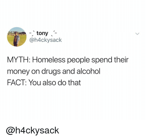 Drugs, Homeless, and Money: tony  @h4ckysack  MYTH: Homeless people spend their  money on drugs and alcohol  FACT: You also do that @h4ckysack