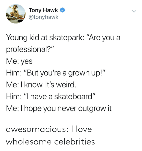 """Skateboarding: Tony Hawk C  @tonyhawk  Young kid at skatepark: """"Are you a  professional?""""  Me: yes  Him: """"But you're a grown up!""""  Me: I know. It's weird  Him: """"I have a skateboard""""  Me:l hope you never outgrow it awesomacious:  I love wholesome celebrities"""