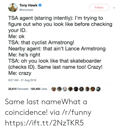 A Coincidence: Tony Hawk  Follow  @tonyhawk  TSA agent (staring intently): l'm trying to  figure out who you look like before checking  your ID  Me: ok  TSA: that cyclist Armstrong!  Nearby agent: that ain't Lance Armstrong  Me: he's right  TSA: oh you look like that skateboarder  (checks ID). Same last name too! Crazy!  Me: crazy  8:27 AM-21 Aug 2018  22,615 Retweets 120,400 Likes Same last nameWhat a coincidence! via /r/funny https://ift.tt/2NzTKR5