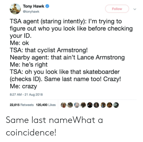Crazy, Tony Hawk, and Coincidence: Tony Hawk  Follow  @tonyhawk  TSA agent (staring intently): l'm trying to  figure out who you look like before checking  your ID  Me: ok  TSA: that cyclist Armstrong!  Nearby agent: that ain't Lance Armstrong  Me: he's right  TSA: oh you look like that skateboarder  (checks ID). Same last name too! Crazy!  Me: crazy  8:27 AM-21 Aug 2018  22,615 Retweets 120,400 Likes Same last nameWhat a coincidence!