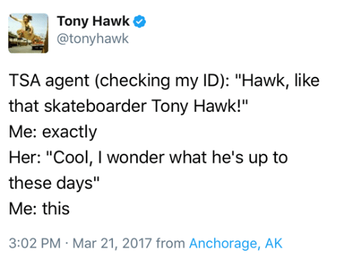 """Tony Hawk, Cool, and Wonder: Tony Hawk  @tonyhawk  TSA agent (checking my ID): """"Hawk, like  that skateboarder Tony Hawk!""""  Me: exactly  Her: """"Cool, I wonder what he's up to  these days""""  Me: this  3:02 PM Mar 21, 2017 from Anchorage, AK"""