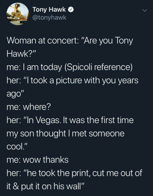 "hawk: Tony Hawk  @tonyhawk  Woman at concert: ""Are you Tony  Hawk?""  me: I am today (Spicoli reference)  her: ""I took a picture with you years  ago""  me: where?  her: ""In Vegas. It was the first time  my son thought I met someone  сool.""  me: wow thanks  her: ""he took the print, cut me out of  it & put it on his wall"""