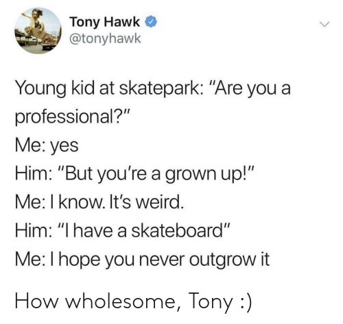 """Skateboarding, Tony Hawk, and Weird: Tony Hawk  @tonyhawk  Young kid at skatepark: """"Are you a  professional?""""  Me: yes  Him: """"But you're a grown up!""""  Me: I know. It's weird  Him: """"I have a skateboard""""  Me: l hope you never outgrow it How wholesome, Tony :)"""
