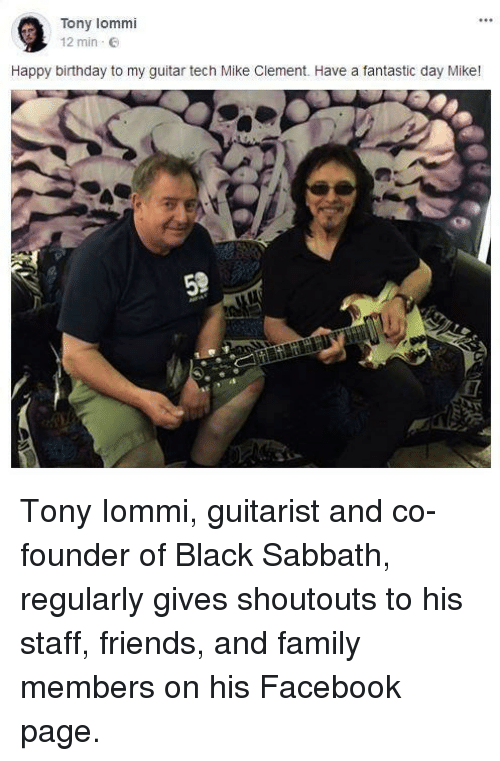 sabbath: Tony lommi  12 min E  Happy birthday to my guitar tech Mike Clement. Have a fantastic day Mike! <p>Tony Iommi, guitarist and co-founder of Black Sabbath, regularly gives shoutouts to his staff, friends, and family members on his Facebook page.</p>