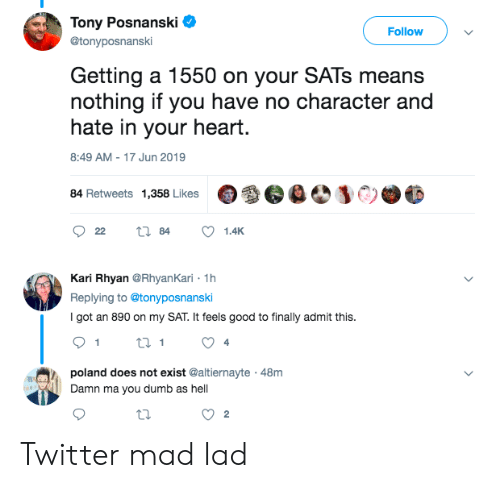 Dumb, Twitter, and Good: Tony Posnanski  Follow  @tonyposnanski  Getting a 1550 on your SATS means  nothing if you have no character and  hate in your heart.  8:49 AM - 17 Jun 2019  84 Retweets1,358 Likes  84  22  1.4K  Kari Rhyan @RhyanKari 1h  Replying to @tonyposnanski  I got an 890 on my SAT. It feels good to finally admit this  4  poland does not exist @altiernayte 48m  Damn ma you dumb as hell  2  44 Twitter mad lad
