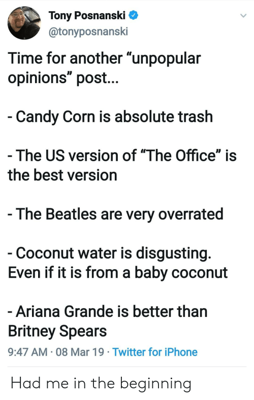 """Ariana Grande, Britney Spears, and Candy: Tony PosnanskiV  @tonyposnanski  Time for another """"unpopular  opinions"""" post...  Candy Corn is absolute trash  The US version of """"The Office"""" is  the best version  - The Beatles are very overrated  Coconut water is disgusting  Even if it is from a baby coconut  Ariana Grande is better than  Britney Spears  9:47 AM 08 Mar 19 Twitter for iPhone Had me in the beginning"""