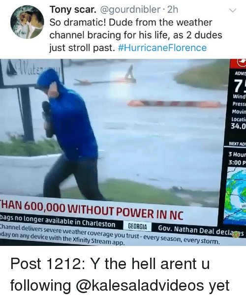 Dude, Life, and Memes: Tony scar. @gourdnibler 2h  So dramatic! Dude from the weather  channel bracing for his life, as 2 dudes  just stroll past. #HurricaneFlorence  ADVI  7;  Wind  Press  Movin  Locati  34.0  NEXT AD  3 Hour  3:00 P  Wi  HAN 600,000 WITHOUT POWER IN NC  bags no longer available in Charleston  hannel delivers severe weather coverage you trust-every season, everystorm  day on any device with the Xfinity Stream app.  GEORGIAG  Gov. Nathan Deal declas Post 1212: Y the hell arent u following @kalesaladvideos yet